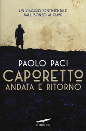 Caporetto andata e ritorno. Un viaggio sentimentale dall'Isonzo al Piave - Paolo Paci | Rochesterscifianimecon.com