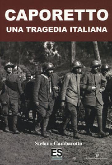 Caporetto. Una tragedia italiana - Stefano Gambarotto |