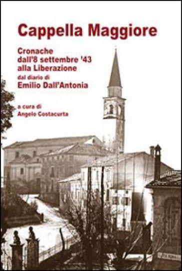 Cappella Maggiore cronache dall'8 settembre '43 alla liberazione. Dal diario di Emilio Dall'Antonia - A. Costacurta |