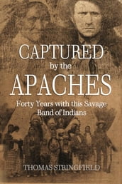 Captured By the Apaches, Forty Years with this Savage Band of Indians
