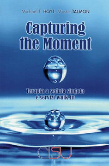 Capturing the moment. Terapia a seduta singola e servizi walk-in - Michael F. Hoyt pdf epub