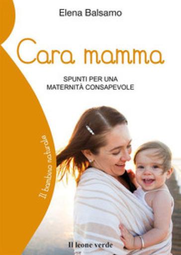 Cara mamma. Spunti per una maternità consapevole - Elena Balsamo |