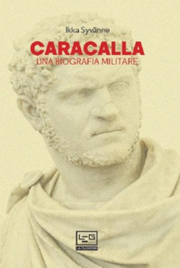 Caracalla. Una biografia militare - Ilkka Syvanne |