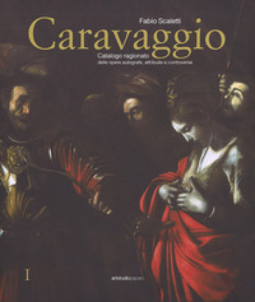 Caravaggio. Catalogo ragionato delle opere autografe, attribuite e controverse. Ediz. a colori - Fabio Scaletti | Ericsfund.org