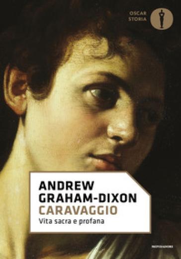 Caravaggio. Vita sacra e profana - Andrew Graham-Dixon |
