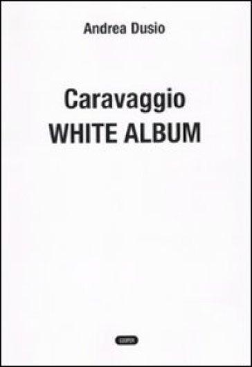 Caravaggio. White album - Andrea Dusio | Rochesterscifianimecon.com