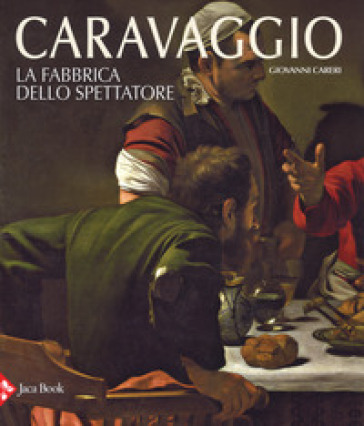 Caravaggio. La fabbrica dello spettatore. Ediz. a colori - Giovanni Careri pdf epub