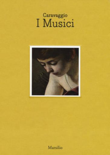 Caravaggio. I musici. Catalogo della mostra (Napoli, 6 maggio- luglio 2017). Ediz. italiana e inglese