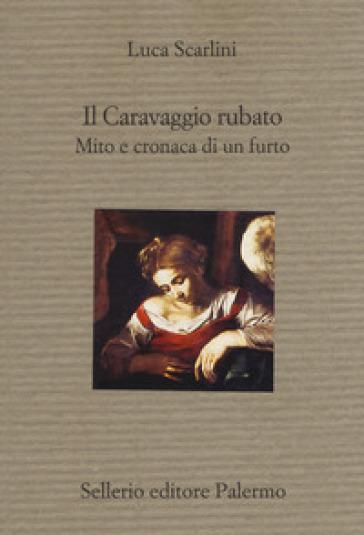 Il Caravaggio rubato. Mito e cronaca di un furto - Luca Scarlini |