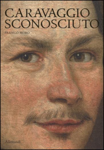 Caravaggio sconosciuto. Le origini del Merisi, eccellente disegnatore, maestro di ritratti e di «cose naturali» - Franco Moro |