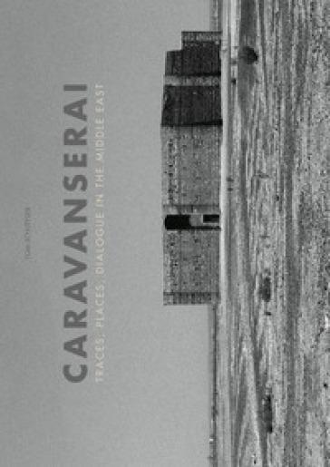 Caravanserai. Traces, palces, dialogue in the Middle East