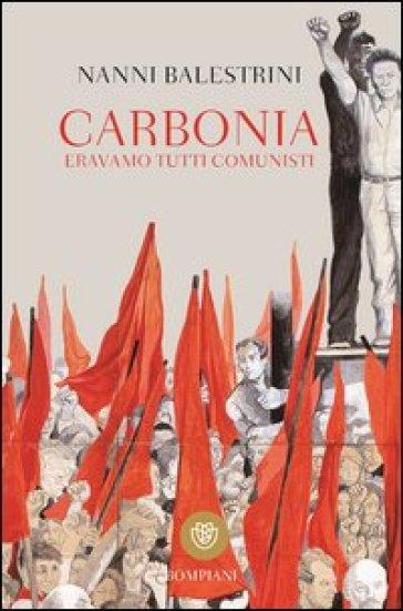 Carbonia. Eravamo tutti comunisti - Nanni Balestrini |