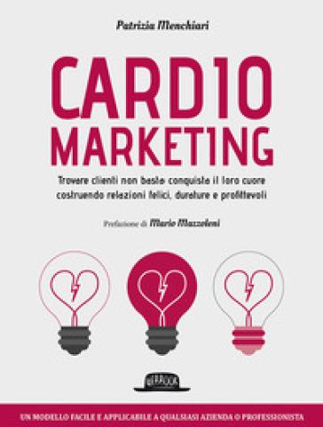 Cardiomarketing. Trovare clienti non basta: conquista il loro cuore costruendo relazioni felici, durature e profittevoli - Patrizia Menchiari |