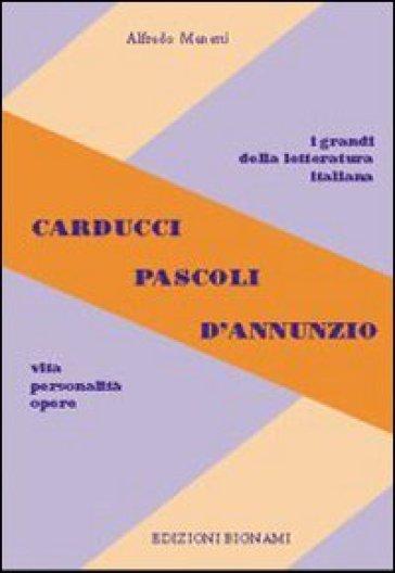 Carducci, Pascoli, D'Annunzio. Vita, personalità, opere. Per le Scuole superiori - Alfredo Menetti |