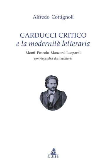 Carducci critico e la modernità letteraria. Monti, Foscolo, Manzoni, Leopardi. Con appendice documentaria - Alfredo Cottignoli | Kritjur.org