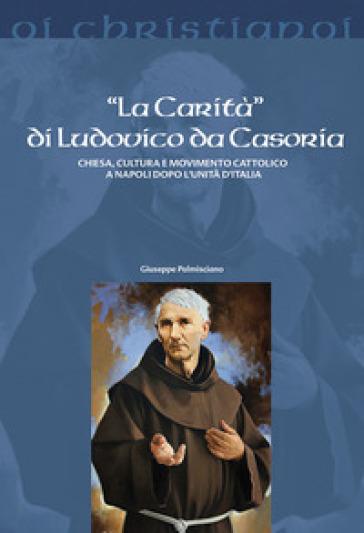 La «Carità» di Ludovico da Casoria. Chiesa, cultura e movimento cattolico a Napoli dopo l'Unità di Italia - Giuseppe Palmisciano |
