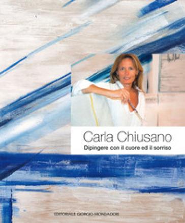 Carla Chiusano. Dipingere con il cuore ed il sorriso. Ediz. italiana e inglese - P. Gribaudo | Thecosgala.com