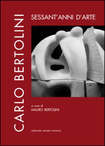 Carlo Bertolini: sessant'anni d'arte - Mauro Bertolini  