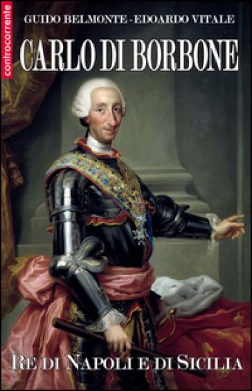 Carlo di Borbone. Re di Napoli e di Sicilia - Guido Belmonte  