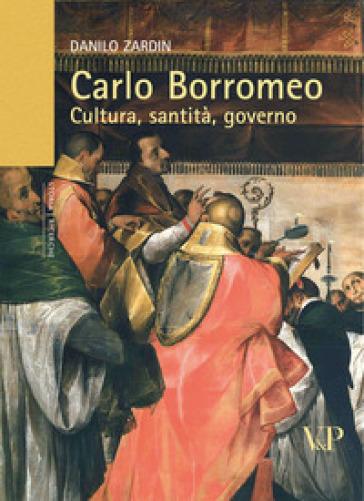 Carlo Borromeo. Cultura, santità, governo - Danilo Zardin |