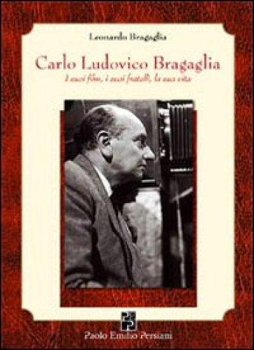 Carlo Ludovico Bragaglia. I suoi film, i suoi fratelli, la sua vita - Leonardo Bragaglia  