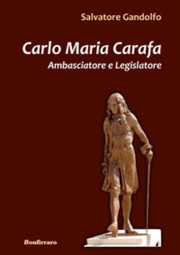 Carlo Maria Carafa. Ambasciatore e legislatore - Salvatore Gandolfo |