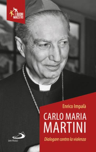 Carlo Maria Martini. Dialogare contro la violenza - Enrico Impalà |