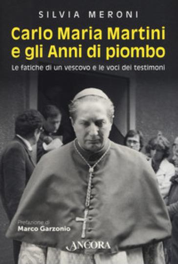 Carlo Maria Martini e gli anni di piombo. Le fatiche di un vescovo e le voci dei testimoni - Silvia Meroni |