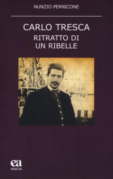 Carlo Tresca. Ritratto di un ribelle - Nunzio Pernicone |