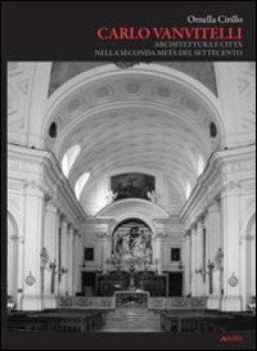 Carlo Vanvitelli. Architettura e città nella seconda metà del Settecento - Ornella Cirillo | Rochesterscifianimecon.com