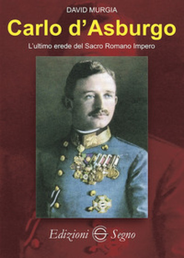 Carlo d'Asburgo L'ultimo erede del Sacro Romano Impero - David Murgia | Thecosgala.com