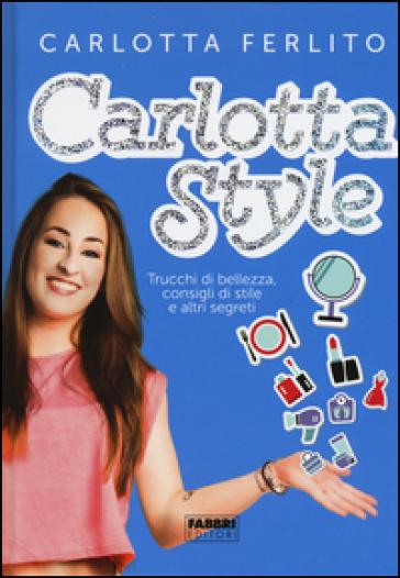 Carlotta style. Trucchi di bellezza, consigli di stile e altri segreti - Carlotta Ferlito | Jonathanterrington.com