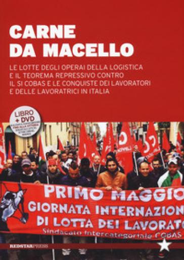 Carne da macello. Le lotte degli operai della logistica e il teorema repressivo contro il SI COSAS e le conquiste dei lavoratori e delle lavoratrici in Italia. Con DVD - G. D'Alese |