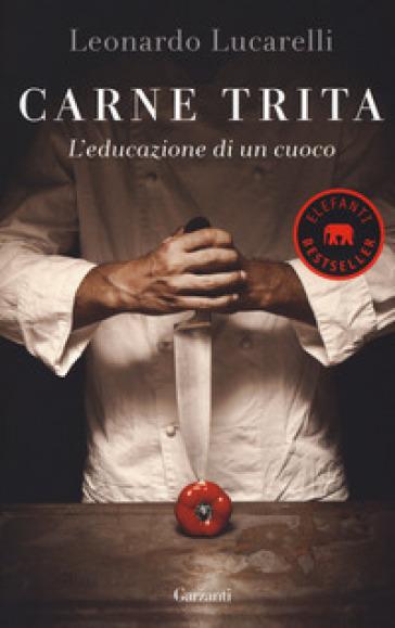Carne trita. L'educazione di un cuoco - Leonardo Lucarelli | Thecosgala.com