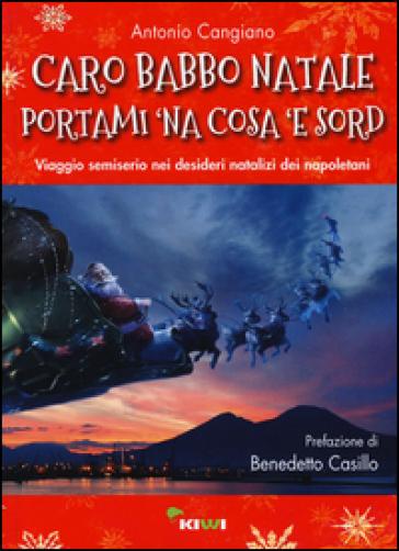 Caro Babbo Natale portami 'na cosa 'e sord. Viaggio semiserio nei desideri natalizi dei napoletani - Antonio Cangiano |