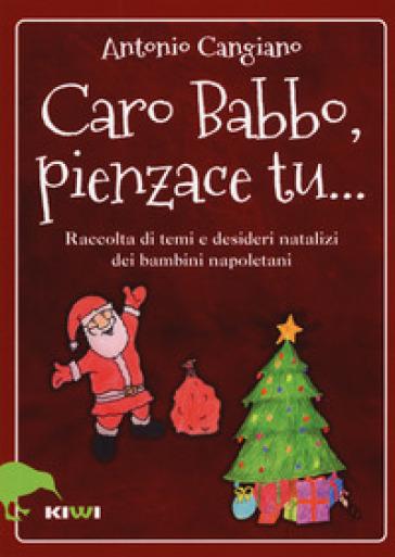 Caro Babbo, pienzace tu... Raccolta di temi e desideri natalizi dei bambini napoletani - Antonio Cangiano |