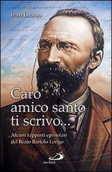 Caro amico santo ti scrivo... Alcuni rapporti epistolari del beato Bartolo Longo - Ivan Licinio |