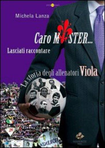 Caro mister... lasciati raccontare. La storia degli allenatori viola - Michela Lanza |