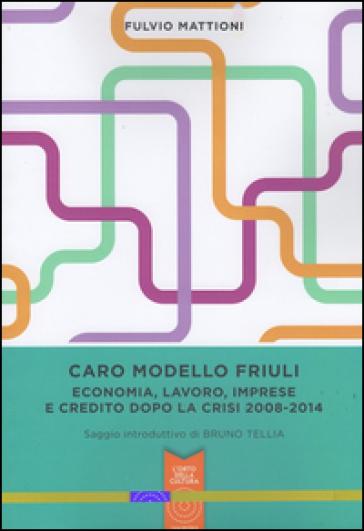 Caro modello Friuli. Economia, lavoro, imprese e credito dopo la crisi 2008-2014 - Fulvio Mattioni |