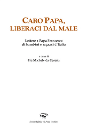 Caro papa, libraci dal male. Lettere a papa Francesco di bambini e ragazzi d'Italia - Michele da Cesena |