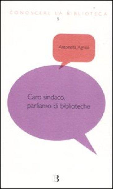 Caro sindaco, parliamo di biblioteche - Antonella Agnoli |