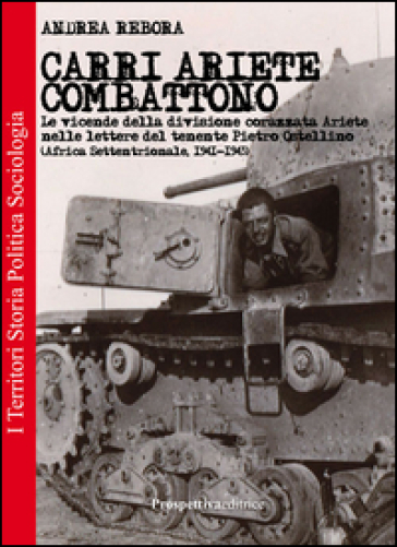 Carri Ariete combattono. Le vicende della divisione corazzata Ariete nelle lettere del tenente Pietro Ostellino. Africa settentrionale 1941-1943 - Andrea Rebora |