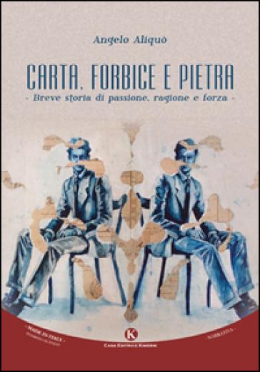 Carta, forbice e pietra. Breve storia di passione, ragione e forza - Angelo Aliquò |