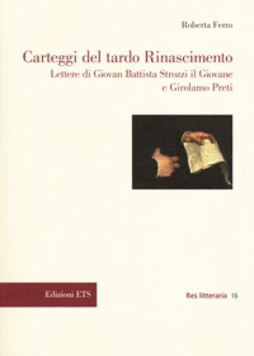 Carteggi del tardo Rinascimento. Lettere di Giovan Battista Strozzi il Giovane e Girolamo Preti - Roberta Ferro  