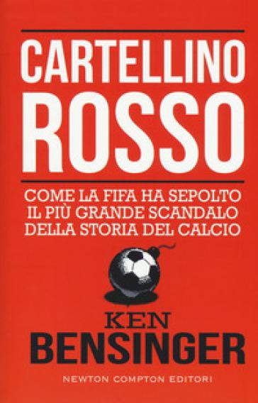 Cartellino rosso. Come la FIFA ha sepolto il più grande scandalo della storia del calcio - Bensinger Ken   Thecosgala.com