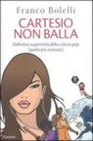 Cartesio non balla. Definitiva superiorità della cultura pop (quella più avanzata) - Franco Bolelli  