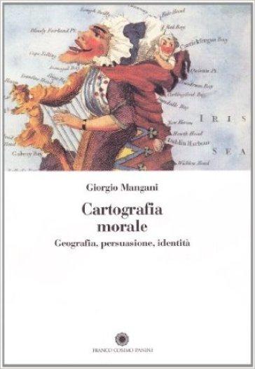 Cartografia morale. Geografia, persuasione, identità - Giorgio Mangani |