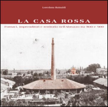 La Casa Rossa. Fornaci, imprenditori e territorio nell'Abruzzo tra '800 e '900 - Eide Spedicato Iengo |