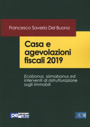 Casa e agevolazioni fiscali 2019. Ecobonus, sismabonus ed interventi di ristrutturazione sugli immobili - Francesco Saverio Del Buono |