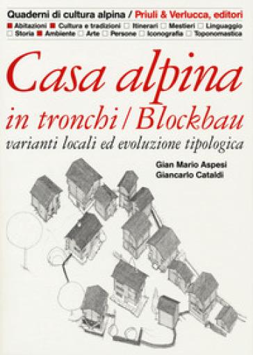 Casa alpina in tronchi/blockbau. Varianti locali ed evoluzione tipologica - Gian Mario Aspesi | Rochesterscifianimecon.com